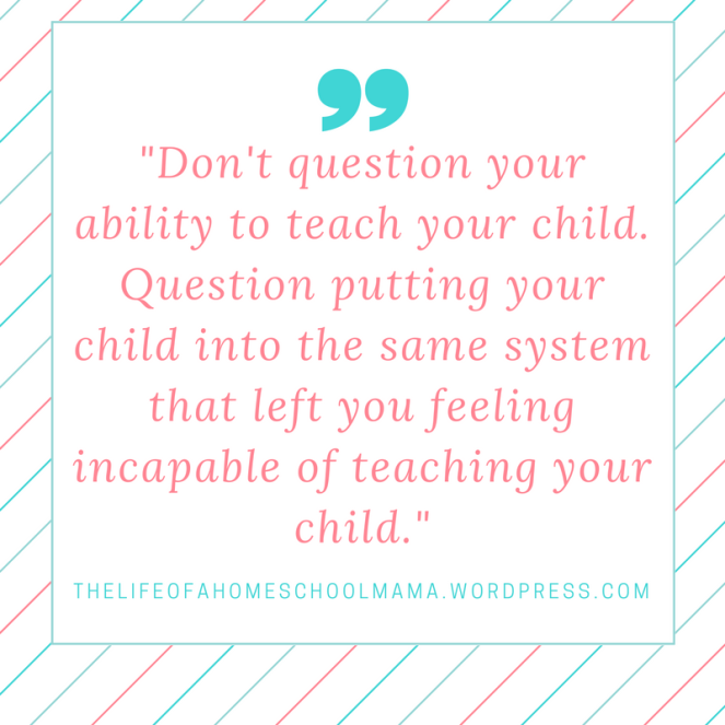 _dont-question-your-ability-to-teach-your-child-question-putting-your-child-into-the-same-system-that-left-you-feeling-incapable-of-teaching-your-child-_